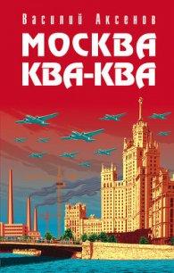 Москва Ква-Ква - Аксенов Василий Павлович