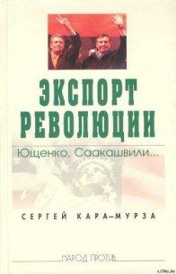 Экспорт революции. Ющенко, Саакашвили... - Кара-Мурза Сергей Георгиевич