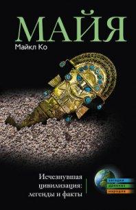 Майя. Исчезнувшая цивилизация: легенды и факты - Ко Майкл