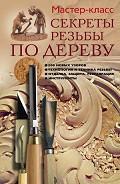 Секреты резьбы по дереву - Серикова Галина Алексеевна