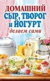 Домашний сыр, творог и йогурт делаем сами - Антонова Анна Евгеньевна