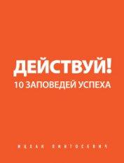 Действуй! 10 заповедей успеха - Пинтосевич Ицхак