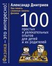 Как понять сложные законы физики. 100 простых и увлекательных опытов для детей и их родителей - Дмитриев Александр Сергеевич
