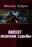 Аксеот: перелом судьбы (СИ) - Кубрин Михаил Сергеевич