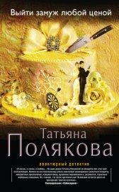 Выйти замуж любой ценой - Полякова Татьяна Викторовна