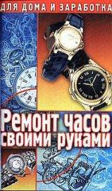 Ремонт часов своими руками. Пособие для начинающего мастера - Солнцев Г.