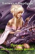 Про то, как вредно спасать драконов (СИ) - Барбуца Евгения Васильевна