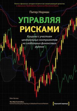 Управляя рисками. Клиринг с участием центральных контрагентов на глобальных финансовых рынках - Норман Питер