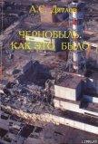 Чернобыль. Как это было - Дятлов Анатолий Степанович