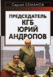 Председатель КГБ Юрий Андропов - Семанов Сергей Николаевич