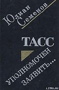 ТАСС уполномочен заявить - Семенов Юлиан Семенович