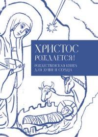 Христос рождается! Рождественская книга для души и сердца - Кабанов Илья