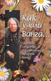 Как учила Ванга… Целебные средства и кулинарные рецепты Ванги - Стоянова Красимира
