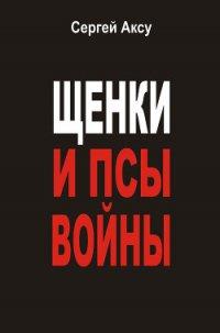 """Щенки и псы Войны - Щербаков Сергей Анатольевич """"Аксу"""""""