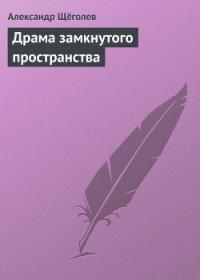 Драма замкнутого пространства - Щеголев Александр Геннадьевич
