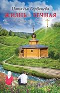 Жизнь - вечная. Рассказы о святых и верующих - Горбачева Наталья Борисовна