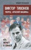 Виктор Тихонов творец «Красной машины». КГБ играет в хоккей - Раззаков Федор Ибатович