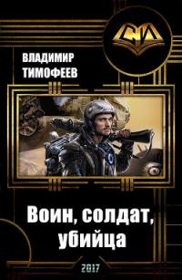 Воин, солдат, убийца (СИ) - Тимофеев Владимир
