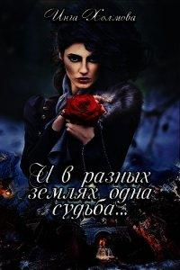 И в разных землях одна судьба (СИ) - Холмова Инга Владимировна