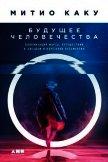 Будущее человечества. Колонизация Марса, путешествия к звездам и обретение бессмертия - Каку Митио