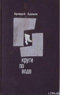 Круги по воде - Адамов Аркадий Григорьевич
