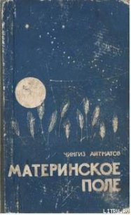 Материнское поле - Айтматов Чингиз Торекулович